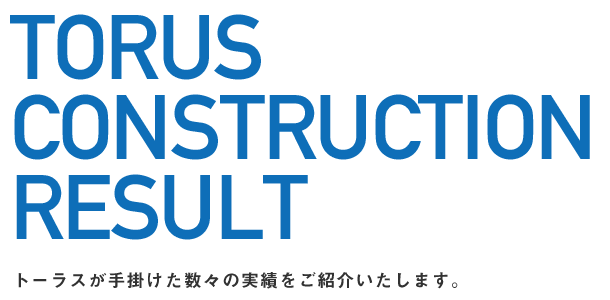 TORUS CONSTRUCTION RESULT トーラスが手掛けた数々の実績をご紹介いたします。