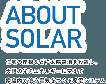 ABOUT SOLAR 住宅の屋根などに太陽電池を設置し、太陽の光をエネルギーに変えて家庭内で使う電気をつくる発電システム