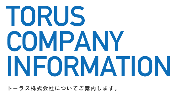 TORUS COMPANY INFORMATION トーラス株式会社についてご案内します。