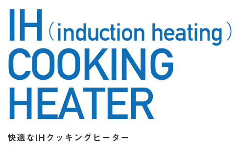 IH(induction heating)COOKING HEATER 快適なIHクッキングヒーター