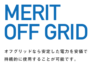 MERIT OFF GRID オフグリッドなら安定した電力を安価で持続的に使用する事が可能です。