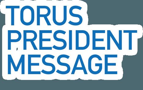 TORUS PRESIDENT MESSAGE 代表取締役、福地博之より皆様への挨拶です。