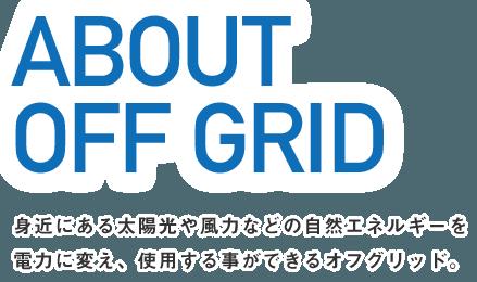 ABOUT OFF GRID 身近にある太陽光や風力などの自然エネルギーを電力に変え、使用する事ができるオフグリッド