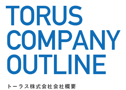 TORUS COMPANY OUTLINE トーラス株式会社会社概要