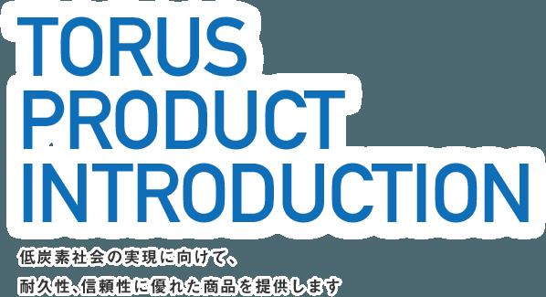 TORUS PRODUCT INTRODUCTION 低炭素社会の現実に向けて、耐久性、信頼性に優れた商品を提供します。