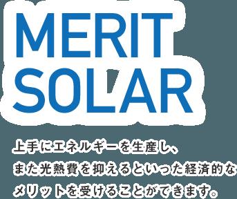 MERIT SOLAR 上手にエネルギーを生産し、また光熱費を抑えるといった経済的なメリットを受けることができます。